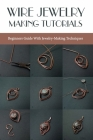 Wire Jewelry Making Tutorials: Beginners Guide With Jewelry-Making Techniques: Wire Wrapping Patterns Cover Image