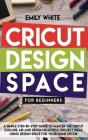 Cricut Design Space for Beginners: A Simple Step-By-Step Guide to Master the Design Space and Get the Best Out of Your Cricut Machine. Start Realizing Cover Image