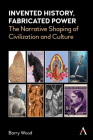 Invented History, Fabricated Power: Narratives Shaping Civilization and Culture Cover Image