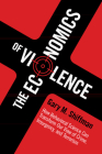 The Economics of Violence: How Behavioral Science Can Transform Our View of Crime, Insurgency, and Terrorism Cover Image