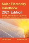 Solar Electricity Handbook - 2021 Edition: A simple, practical guide to solar energy - designing and installing solar photovoltaic systems Cover Image