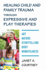 Healing Child and Family Trauma through Expressive and Play Therapies: Art, Nature, Storytelling, Body & Mindfulness Cover Image