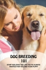 Dog Breeding 101: Start Building The Life You've Always Wanted For You And Your Puppy: Stop A Dog From Behaving Badly Cover Image