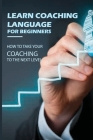 Learn Coaching Language For Beginners: How To Take Your Coaching To The Next Level: Business Coaching Programs Cover Image