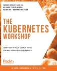 The Kubernetes Workshop: Learn how to build and run highly scalable workloads on Kubernetes Cover Image