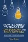 How I learned to Trade like Tom Sosnoff and Tony Battista: Book One, Trade Mechanics Cover Image