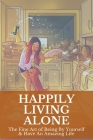 Happily Living Alone: The Fine Art of Being By Yourself & Have An Amazing Life: Can A Person Be Happy Alone Cover Image