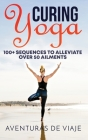 Curing Yoga: 100+ Basic Yoga Routines to Alleviate Over 50 Ailments Cover Image