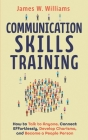 Communication Skills Training: How to Talk to Anyone, Connect Effortlessly, Develop Charisma, and Become a People Person Cover Image