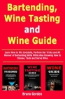 Bartending, Wine Tasting and Wine Guide: Learn How to Mix Cocktails, Perfrom Bar Tricks and All Manner of Bartending Skills While Also Knowing How to Cover Image