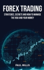 Forex Trading: Strategies, Secrets and How to Manage the Risk and Your Money Cover Image