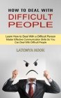 How to Deal With Difficult People: Master Effective Communication Skills So You Can Deal With Difficult People (Learn How to Deal With a Difficult Per Cover Image