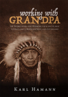 Working with Grandpa: My Years Living and Working with the Oldest Living Lakota Medicine Man, and Afterward Cover Image