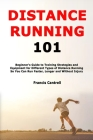 Distance Running 101: Beginner's Guide to Training Strategies and Equipment for Different Types of Distance Running So You Can Run Faster, L Cover Image