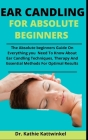 Ear Candling For Absolute Beginners: The Absolute Beginners Guide On Everything You Need To Know About Ear Candling, Techniques, Therapy And Essential Cover Image
