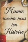 Mamie Raconte Nous Ton Histoire: + 100 Questions à Compléter pour Connaître L'histoire de Mamie Depuis son Enfance Jusqu'aujourd'hui - Cadeau Original Cover Image