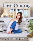 Love Coming Home: Transform Your Environment. Transform Your Life. Cover Image