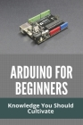 Arduino For Beginners: Knowledge You Should Cultivate: Arduino Nano Cover Image