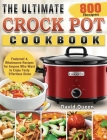 The Ultimate Crock Pot Cookbook: 800 Foolproof & Wholesome Recipes for Anyone Who Want to Enjoy Tasty Effortless Dishe Cover Image