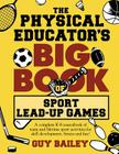 The Physical Educator's Big Book of Sport Lead-Up Games: A complete K-8 sourcebook of team and lifetime sport activities for skill development, fitnes Cover Image