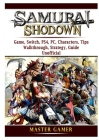 Samurai Shodown Game, Switch, PS4, PC, Characters, Tips, Walkthrough, Strategy, Guide Unofficial Cover Image