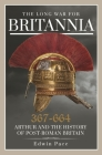 The Long War for Britannia 367-644: Arthur and the History of Post-Roman Britain Cover Image