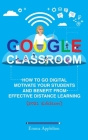 Google Classroom: How To Go Digital, Motivate Your Students And Benefit From Effective Distance Learning Cover Image