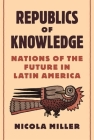 Republics of Knowledge: Nations of the Future in Latin America Cover Image