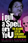 I Put a Spell on You: The Bizarre Life of Screamin' Jay Hawkins Cover Image