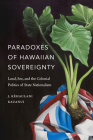 Paradoxes of Hawaiian Sovereignty: Land, Sex, and the Colonial Politics of State Nationalism Cover Image