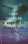 The Game Changer: A Memoir of Disruptive Love Cover Image