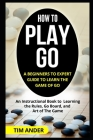 How to Play Go: A Beginners to Expert Guide to Learn The Game of Go: An Instructional Book to Learning the Rules, Go Board, and Art of Cover Image