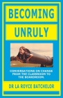 Becoming Unruly: Conversations on Change from the Classroom to the Boardroom Cover Image