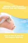 Natural Ways To Boost Fertility And Get Pregnant: Steps To Take To Help You Get Pregnant Naturally: Guide To Get Pregnant Naturally Cover Image