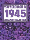 Crossword Puzzle Book: You Were Born In 1945: Large Print Crossword Puzzle Book For Adults & Seniors Cover Image