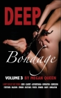 Deep Bondage - Volume 3: 9 Dirty Explicit Hot Stories: Bdsm - Slavery - Authoritarian - Domination - Submission - Stretched - Maledom - Femdom Cover Image