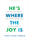 He's Where the Joy Is - Teen Bible Study Book: Getting to Know the Captivating God of the Trinity Cover Image