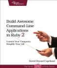Build Awesome Command-Line Applications in Ruby 2: Control Your Computer, Simplify Your Life Cover Image