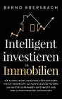 Intelligent investieren in Immobilien: Die Schnellstart-Anleitung für Einsteiger. Wie Sie Immobilien als Kapitalanlage nutzen, um passives Einkommen a Cover Image