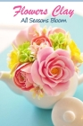 Flowers Clay: All Seasons Bloom: How to Make Clay Flower Cover Image
