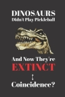 Dinosaurs Didn't Play Pickleball And Now They're Extinct. Coincidence?: Notebook Journal Diary. Dinosaurs and Pickelball Blank Lined Notepad Cover Image