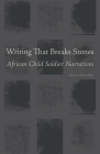 Writing That Breaks Stones: African Child Soldier Narratives Cover Image