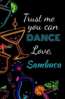 Trust me you can dance love, sambuca: Awesome gift for the sambuca lover in your life for under ten dollars! Cover Image