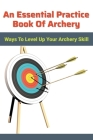 An Essential Practice Book Of Archery: Ways To Level Up Your Archery Skill: Archery Fundamentals Cover Image