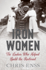 Iron Women: The Ladies Who Helped Build the Railroad Cover Image