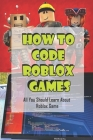 How To Code Roblox Games: All You Should Learn About Roblox Game: Learn How To Script Cover Image