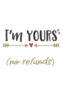 I'm Yours (No Refunds) Funny Hilarious Valentine Gift Notebook: Share your love on Valentine's day with the people you love. Laugh their ass off! Cover Image