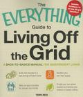 The Everything Guide to Living Off the Grid: A back-to-basics manual for independent living (Everything®) Cover Image