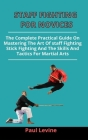 Staff Fighting For Novices: The Complete Practical Guide On Mastering The Art Of Staff Fighting, Stick Fighting And The Skills And Tactics For Mar Cover Image