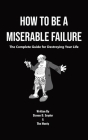 How to Be a Miserable Failure: The Complete Guide For Destroying Your Life Cover Image